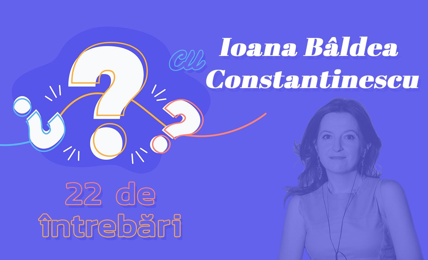 22 de întrebări cu Ioana Bâldea Constantinescu