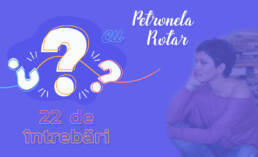 22 de întrebări cu Petronela Rotar