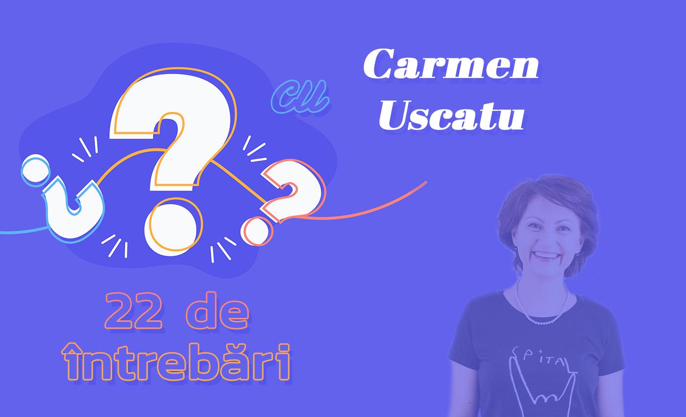 22 de întrebări cu Carmen Uscatu
